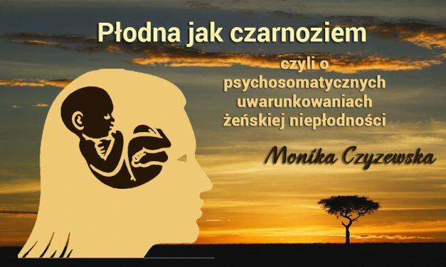 Płodna, jak czarnoziem, czyli o psychosomatycznych uwarunkowaniach żeńskiej niepłodności – Monika Czyżewska