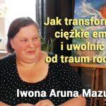 Jak transformować  ciężkie emocje  i uwolnić się  od traum rodowych – Iwona Aruna Mazurek