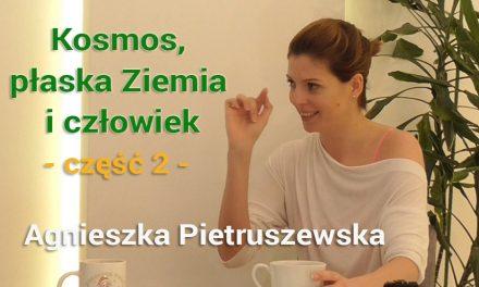 Kosmos, płaska Ziemia i człowiek – część 2- Agnieszka Pietruszewska