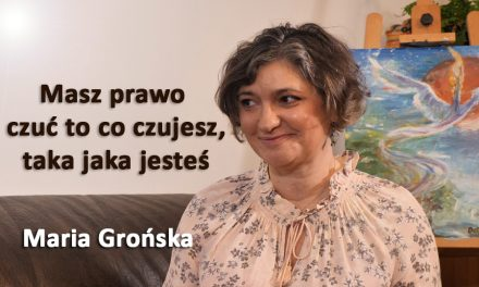 Masz prawo  czuć to co czujesz, taka jaka jesteś – Maria Grońska