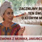 Zacznijmy budować ten świat, o którym mówimy – Monika Jakubczak