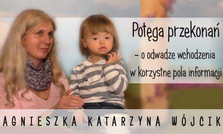 Potęga przekonań – o odwadze wchodzenia w korzystne pola informacji – Agnieszka Wójcik