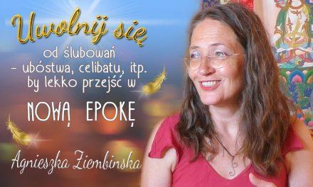Uwolnij się od ślubowań – ubóstwa, celibatu itp., by lekko przejść w Nową Epokę – Agnieszka Ziembińska